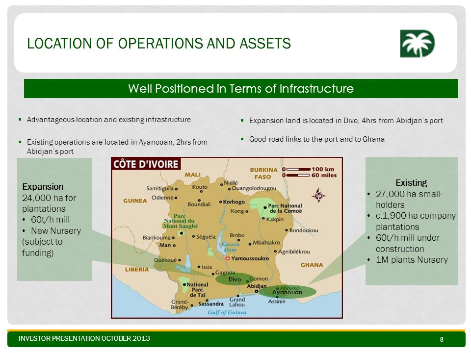 INVESTOR PRESENTATION OCTOBER 2013 LOCATION OF OPERATIONS AND ASSETS  Advantageous location and existing infrastructure  Existing operations are located in Ayanouan, 2hrs from Abidjan's port Expansion 24,000 ha for plantations 60t/h mill New Nursery (subject to funding) Existing 27,000 ha small- holders c.1,900 ha company plantations 60t/h mill under construction 1M plants Nursery  Expansion land is located in Divo, 4hrs from Abidjan's port  Good road links to the port and to Ghana Divo Ayanouan Well Positioned in Terms of Infrastructure 8