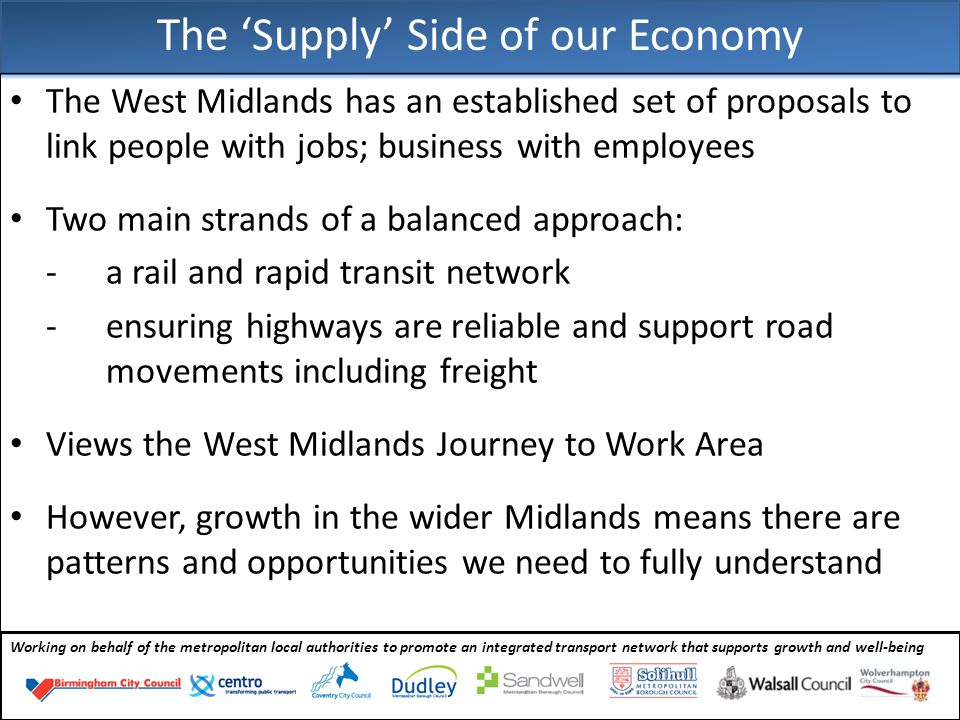 Working on behalf of the metropolitan local authorities to promote an integrated transport network that supports growth and well-being The West Midlands has an established set of proposals to link people with jobs; business with employees Two main strands of a balanced approach: - a rail and rapid transit network - ensuring highways are reliable and support road movements including freight Views the West Midlands Journey to Work Area However, growth in the wider Midlands means there are patterns and opportunities we need to fully understand The 'Supply' Side of our Economy