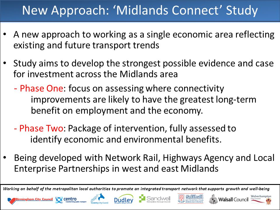 New Approach: 'Midlands Connect' Study A new approach to working as a single economic area reflecting existing and future transport trends Study aims to develop the strongest possible evidence and case for investment across the Midlands area - Phase One: focus on assessing where connectivity improvements are likely to have the greatest long-term benefit on employment and the economy.