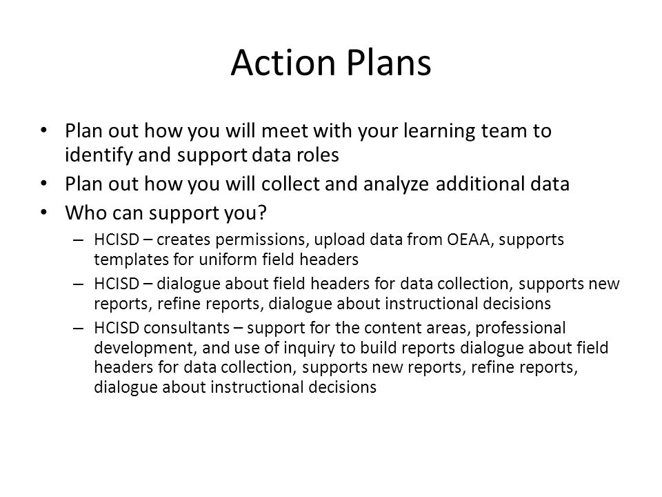 Action Plans Plan out how you will meet with your learning team to identify and support data roles Plan out how you will collect and analyze additional data Who can support you.