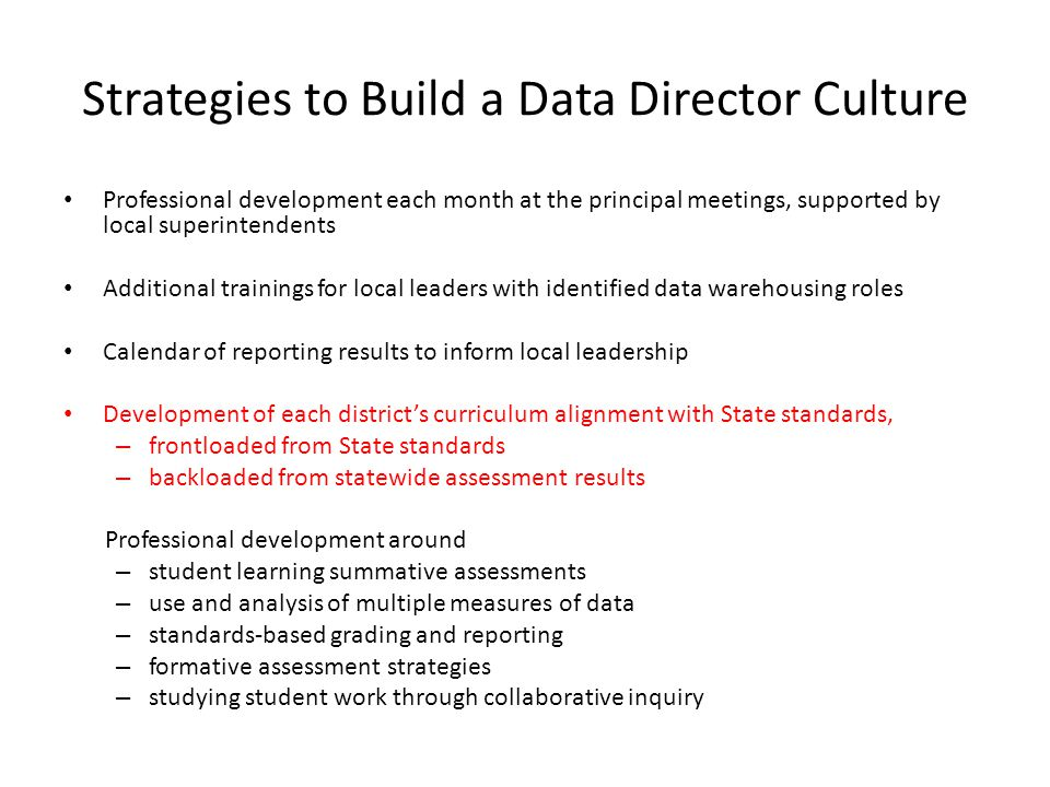 Strategies to Build a Data Director Culture Professional development each month at the principal meetings, supported by local superintendents Additional trainings for local leaders with identified data warehousing roles Calendar of reporting results to inform local leadership Development of each district's curriculum alignment with State standards, – frontloaded from State standards – backloaded from statewide assessment results Professional development around – student learning summative assessments – use and analysis of multiple measures of data – standards-based grading and reporting – formative assessment strategies – studying student work through collaborative inquiry