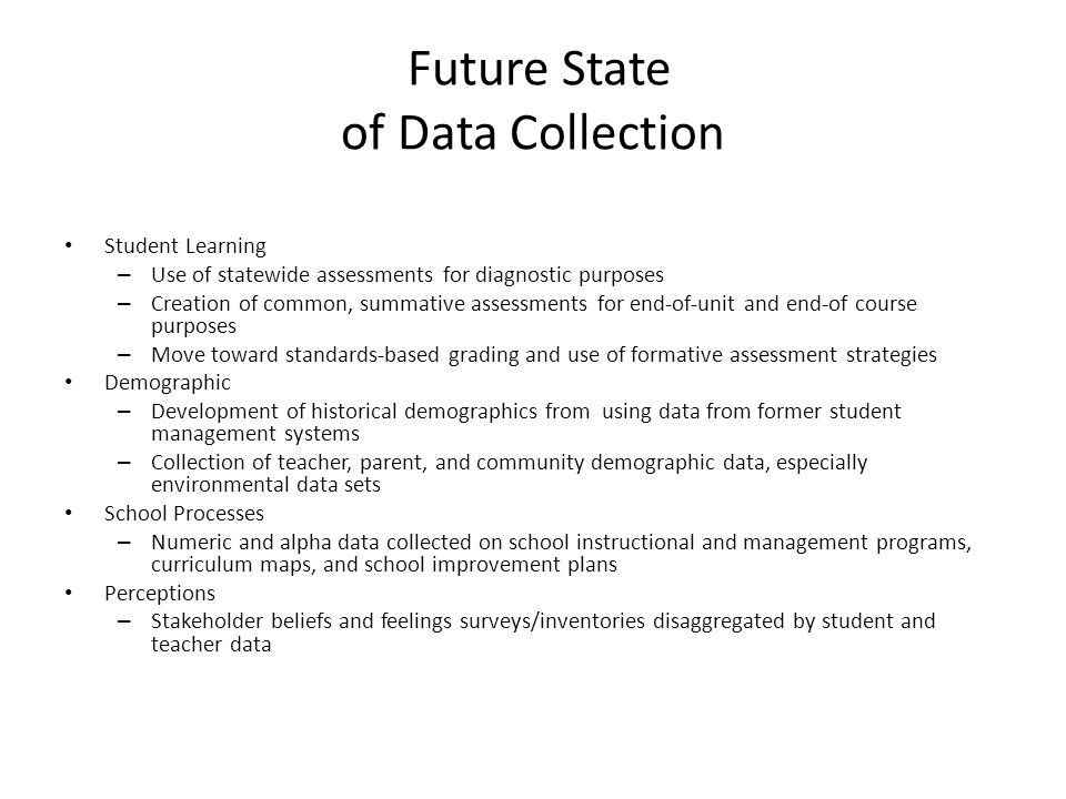 Future State of Data Collection Student Learning – Use of statewide assessments for diagnostic purposes – Creation of common, summative assessments for end-of-unit and end-of course purposes – Move toward standards-based grading and use of formative assessment strategies Demographic – Development of historical demographics from using data from former student management systems – Collection of teacher, parent, and community demographic data, especially environmental data sets School Processes – Numeric and alpha data collected on school instructional and management programs, curriculum maps, and school improvement plans Perceptions – Stakeholder beliefs and feelings surveys/inventories disaggregated by student and teacher data