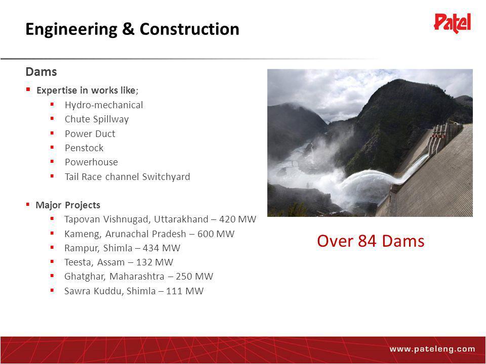 ENGINEERING & CONSTRUCTION DAMS | POWER | UNDERGROUND WORKS | WATER WORKS Engineering & Construction Dams  Expertise in works like;  Hydro-mechanical  Chute Spillway  Power Duct  Penstock  Powerhouse  Tail Race channel Switchyard  Major Projects  Tapovan Vishnugad, Uttarakhand – 420 MW  Kameng, Arunachal Pradesh – 600 MW  Rampur, Shimla – 434 MW  Teesta, Assam – 132 MW  Ghatghar, Maharashtra – 250 MW  Sawra Kuddu, Shimla – 111 MW Over 84 Dams
