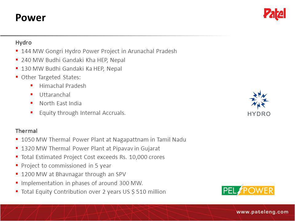 Power Hydro  144 MW Gongri Hydro Power Project in Arunachal Pradesh  240 MW Budhi Gandaki Kha HEP, Nepal  130 MW Budhi Gandaki Ka HEP, Nepal  Other Targeted States:  Himachal Pradesh  Uttaranchal  North East India  Equity through Internal Accruals.