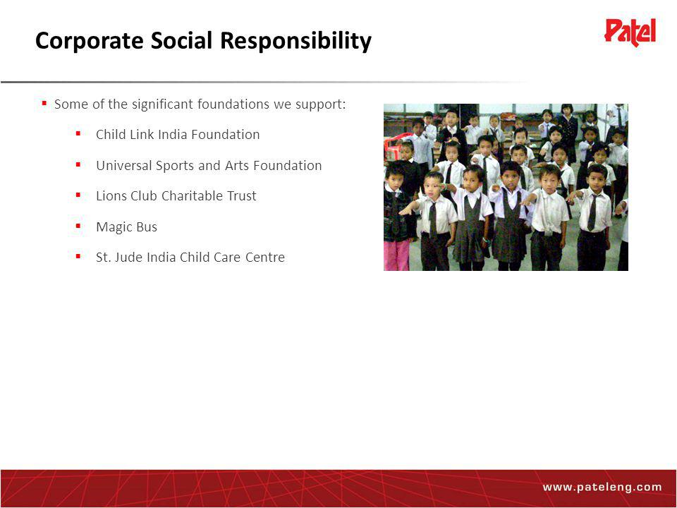 Corporate Social Responsibility  Some of the significant foundations we support:  Child Link India Foundation  Universal Sports and Arts Foundation  Lions Club Charitable Trust  Magic Bus  St.