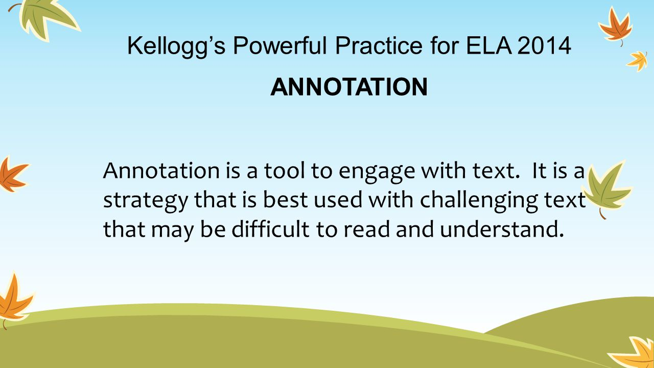 Kellogg's Powerful Practice for ELA 2014 ANNOTATION Annotation is a tool to engage with text. It is a strategy that is best used with challenging text