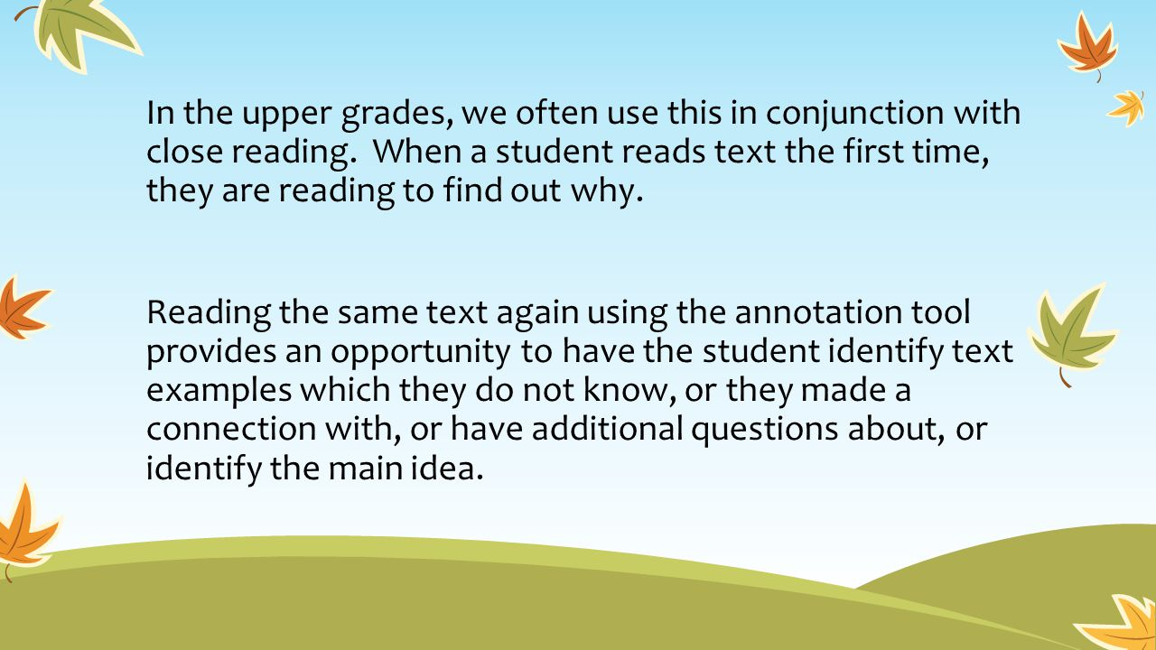 In the upper grades, we often use this in conjunction with close reading. When a student reads text the first time, they are reading to find out why.