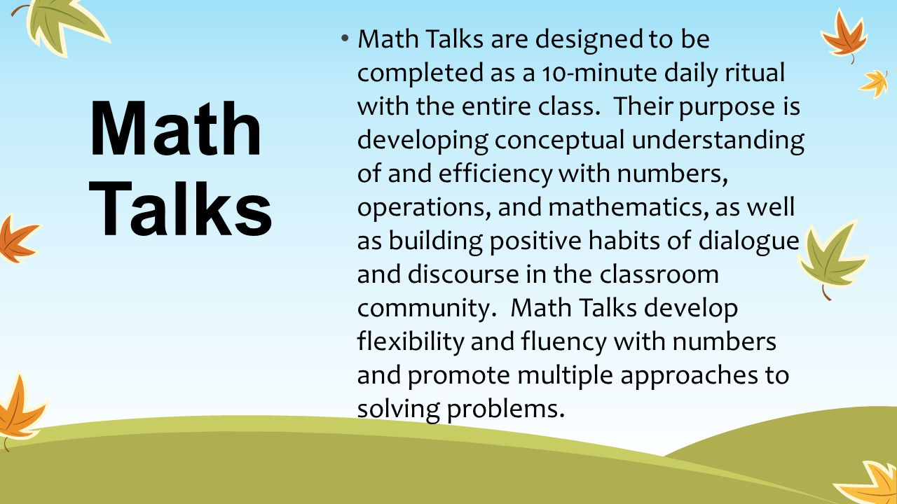 Math Talks Math Talks are designed to be completed as a 10-minute daily ritual with the entire class. Their purpose is developing conceptual understan
