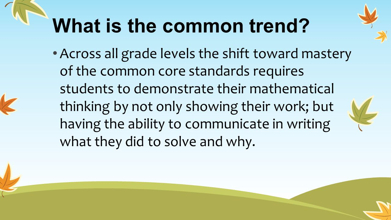 What is the common trend? Across all grade levels the shift toward mastery of the common core standards requires students to demonstrate their mathema