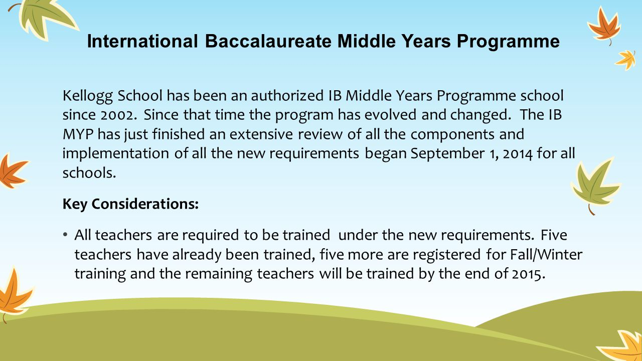 International Baccalaureate Middle Years Programme Kellogg School has been an authorized IB Middle Years Programme school since 2002. Since that time