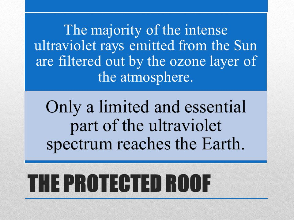 THE PROTECTED ROOF The majority of the intense ultraviolet rays emitted from the Sun are filtered out by the ozone layer of the atmosphere.