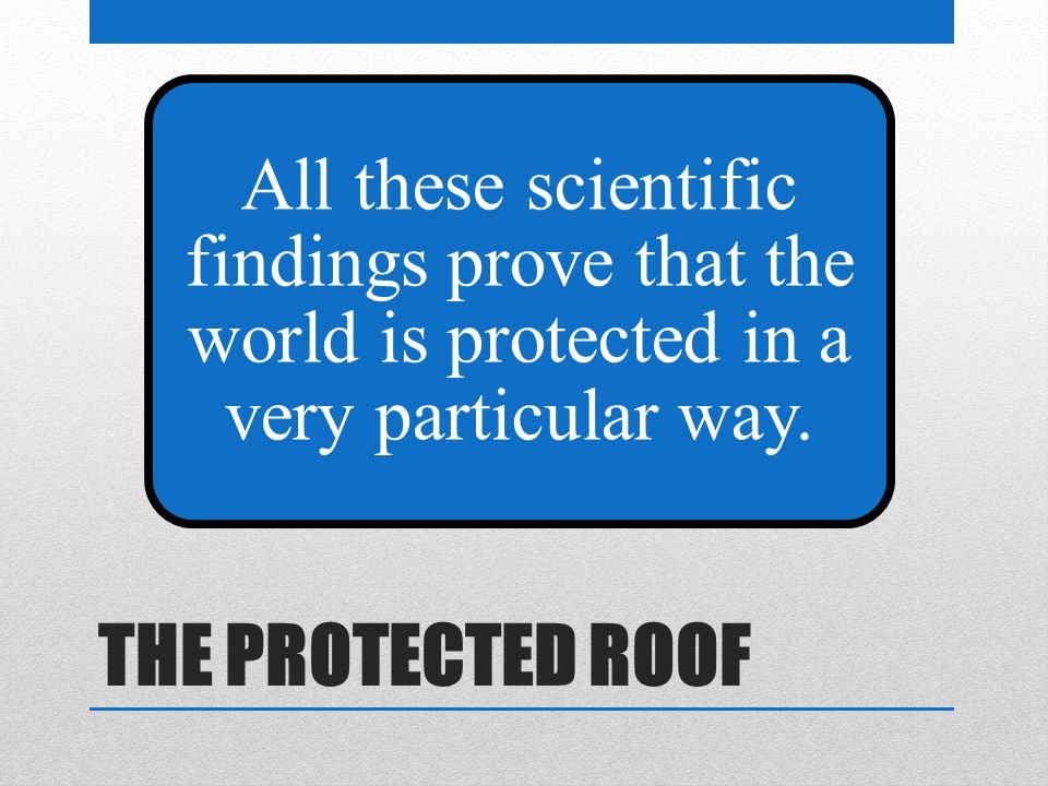 THE PROTECTED ROOF All these scientific findings prove that the world is protected in a very particular way.