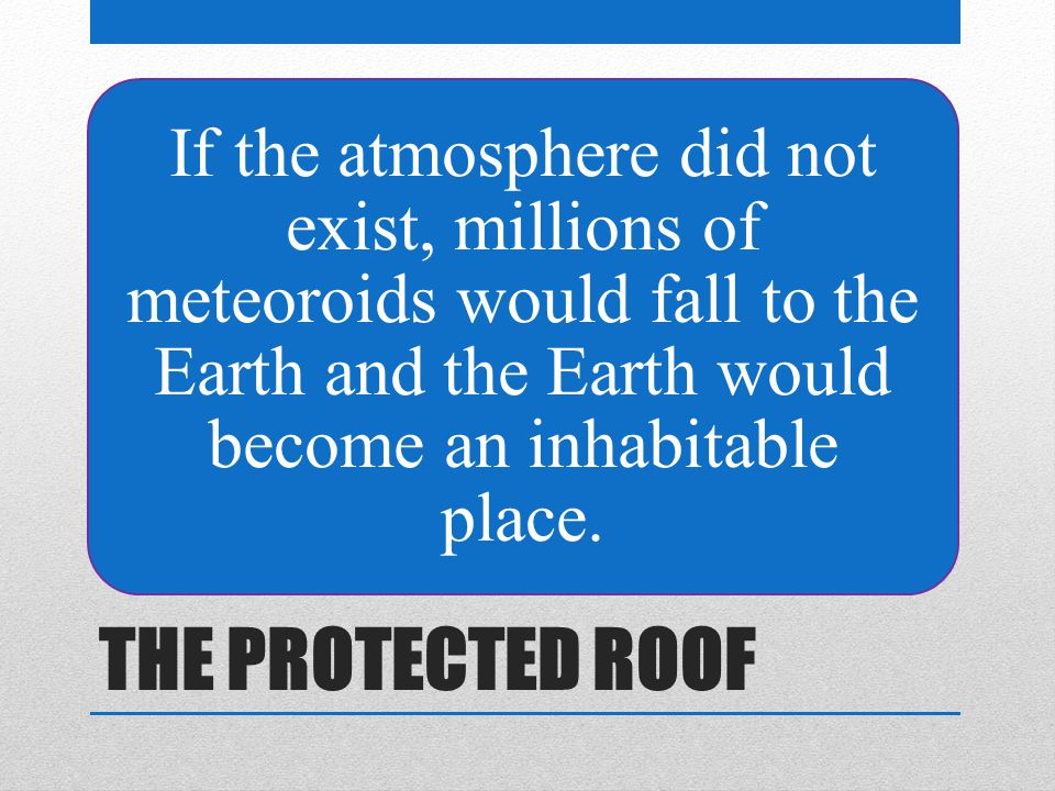 THE PROTECTED ROOF If the atmosphere did not exist, millions of meteoroids would fall to the Earth and the Earth would become an inhabitable place.