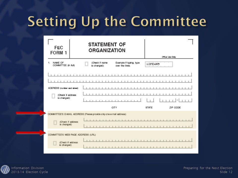 Information Division 2013-14 Election Cycle Preparing for the Next Election Slide 11 ► Name of Committee ▼ Name of Committee Must include candidate's name Must include candidate's name Unauthorized committees cannot use candidate's nameUnauthorized committees cannot use candidate's name