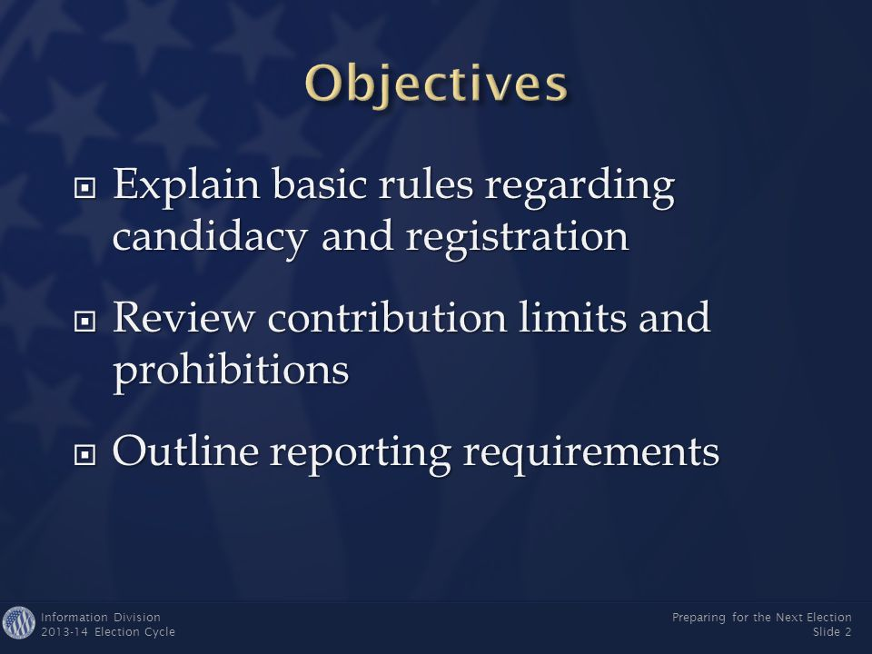 Information Division 2013-14 Election Cycle Preparing for the Next Election Slide 2  Explain basic rules regarding candidacy and registration  Review contribution limits and prohibitions  Outline reporting requirements