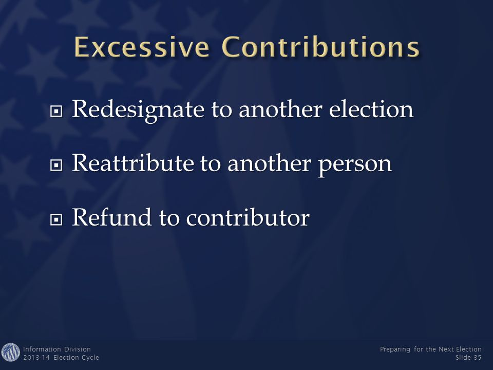 Information Division 2013-14 Election Cycle Preparing for the Next Election Slide 34  A federal candidate's campaign committee may contribute up to $2,000 per election to another federal candidate's campaign  A federal candidate's campaign may transfer unlimited funds to a party committee at any time