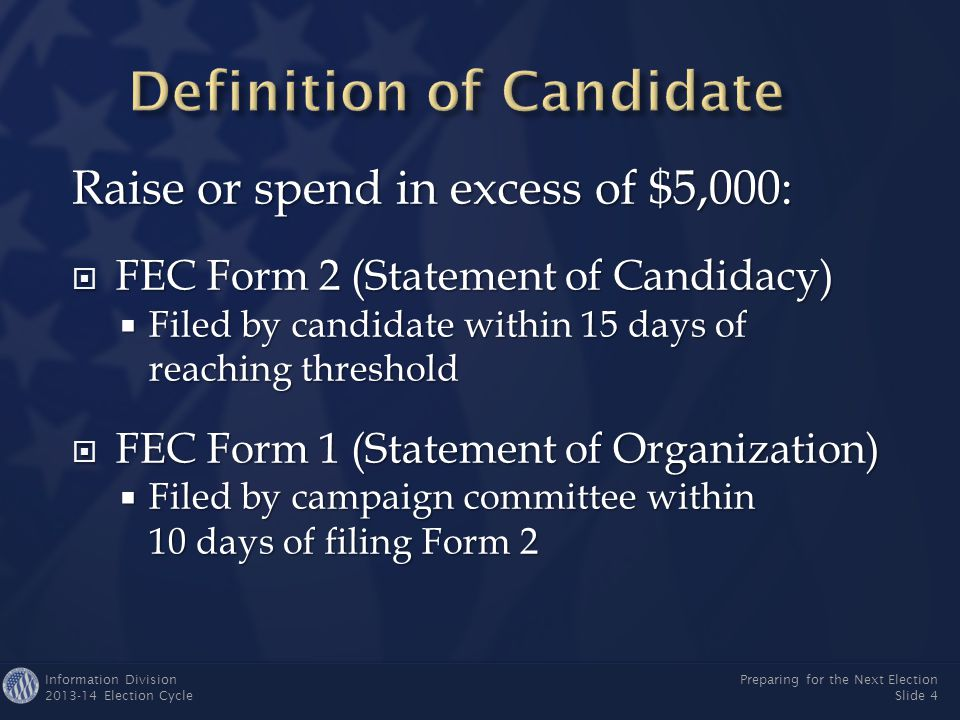 Information Division 2013-14 Election Cycle Preparing for the Next Election Slide 4 Raise or spend in excess of $5,000:  FEC Form 2 (Statement of Candidacy)  Filed by candidate within 15 days of reaching threshold  FEC Form 1 (Statement of Organization)  Filed by campaign committee within 10 days of filing Form 2