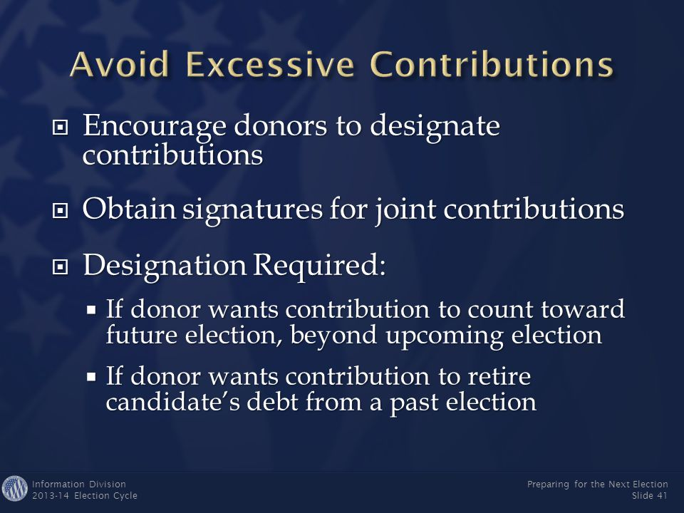 Information Division 2013-14 Election Cycle Preparing for the Next Election Slide 40  Redesignate to another election  Refund to contributor  Reattribute to another person Presumptive procedure for joint contributions: 1.