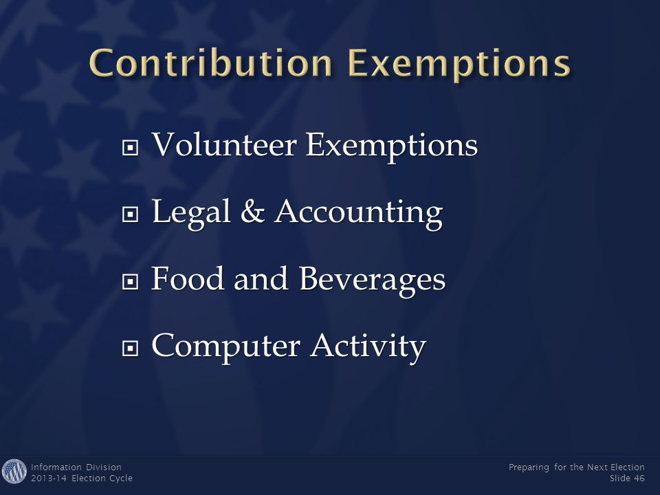 Information Division 2013-14 Election Cycle Preparing for the Next Election Slide 45  Any entity may provide campaigns free legal & accounting assistance as long as:  Services are provided only for purpose of complying with the Act and FEC regulations  Entity paying for services is the regular employer  Employer doesn't hire a replacement  Campaign reports value of service  If an individual volunteers legal or accounting services on his/her own time, it counts as volunteer activity (not reportable)