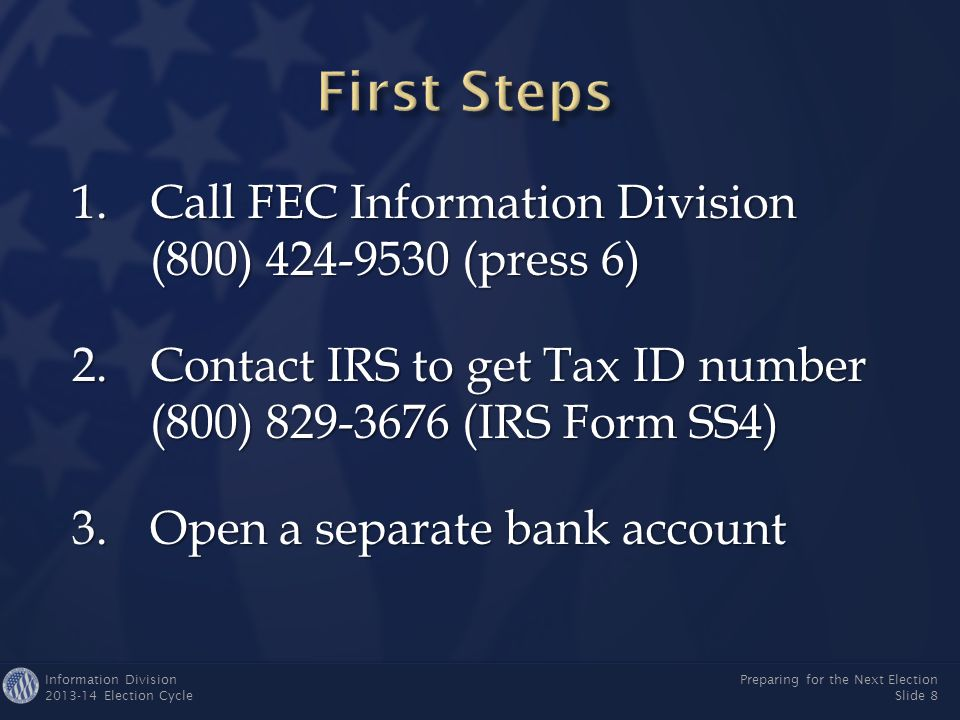 Information Division 2013-14 Election Cycle Preparing for the Next Election Slide 8 1.Call FEC Information Division (800) 424-9530 (press 6) 2.Contact IRS to get Tax ID number (800) 829-3676 (IRS Form SS4) 3.Open a separate bank account