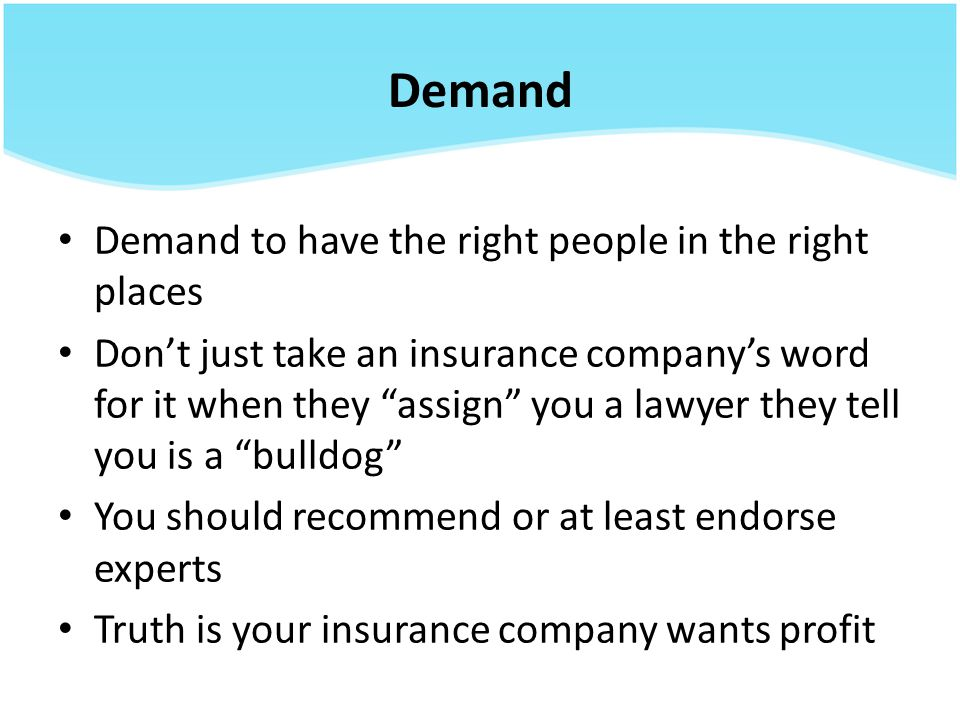 Demand Demand to have the right people in the right places Don't just take an insurance company's word for it when they assign you a lawyer they tell you is a bulldog You should recommend or at least endorse experts Truth is your insurance company wants profit