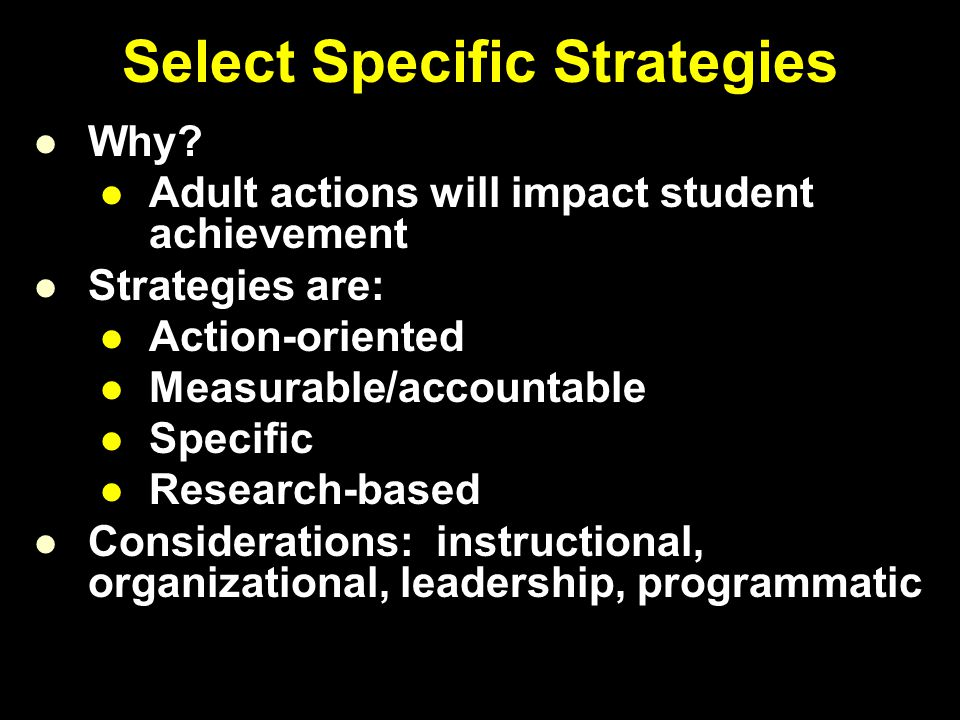 Select Specific Strategies Why? Adult actions will impact student achievement Strategies are: Action-oriented Measurable/accountable Specific Research