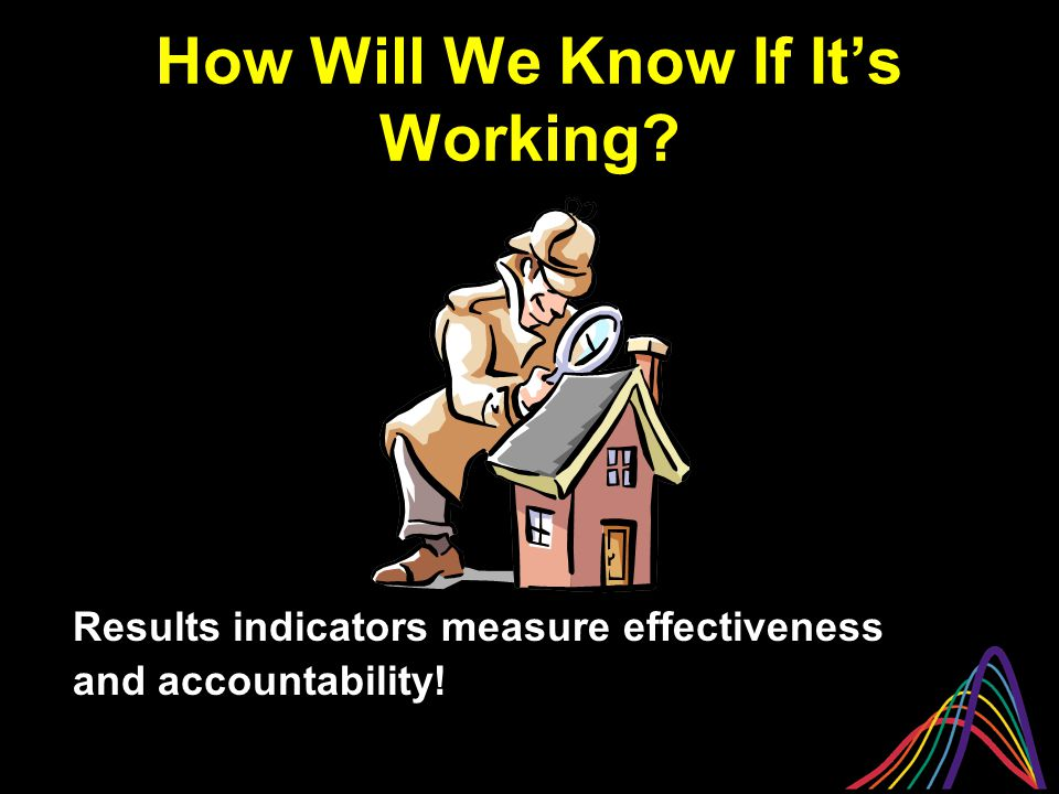 How Will We Know If It's Working Results indicators measure effectiveness and accountability!