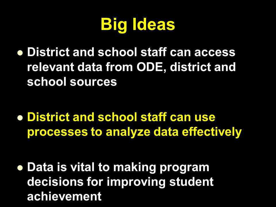 Big Ideas District and school staff can access relevant data from ODE, district and school sources District and school staff can use processes to analyze data effectively Data is vital to making program decisions for improving student achievement