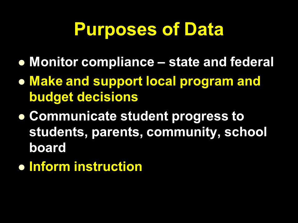 Purposes of Data Monitor compliance – state and federal Make and support local program and budget decisions Communicate student progress to students, parents, community, school board Inform instruction