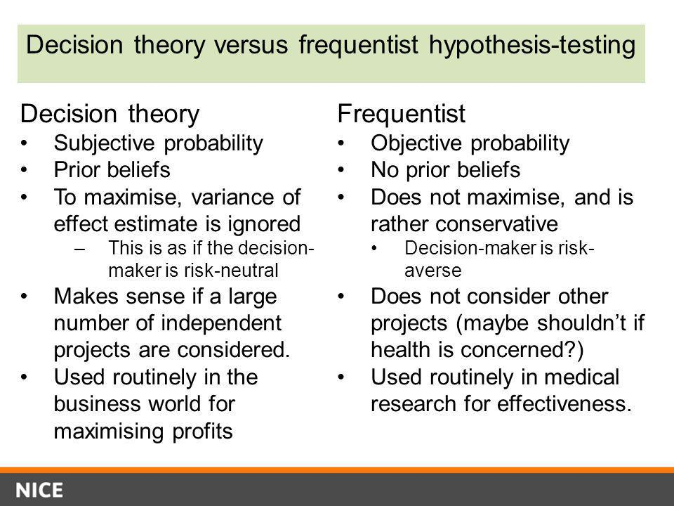 Decision theory versus frequentist hypothesis-testing Decision theory Subjective probability Prior beliefs To maximise, variance of effect estimate is