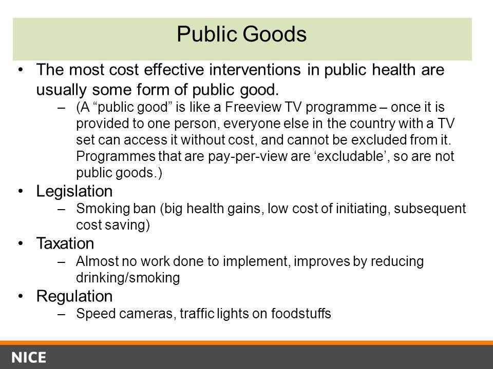 "Public Goods The most cost effective interventions in public health are usually some form of public good. –(A ""public good"" is like a Freeview TV prog"