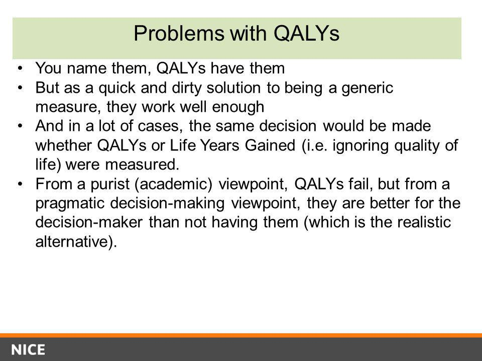 Problems with QALYs You name them, QALYs have them But as a quick and dirty solution to being a generic measure, they work well enough And in a lot of