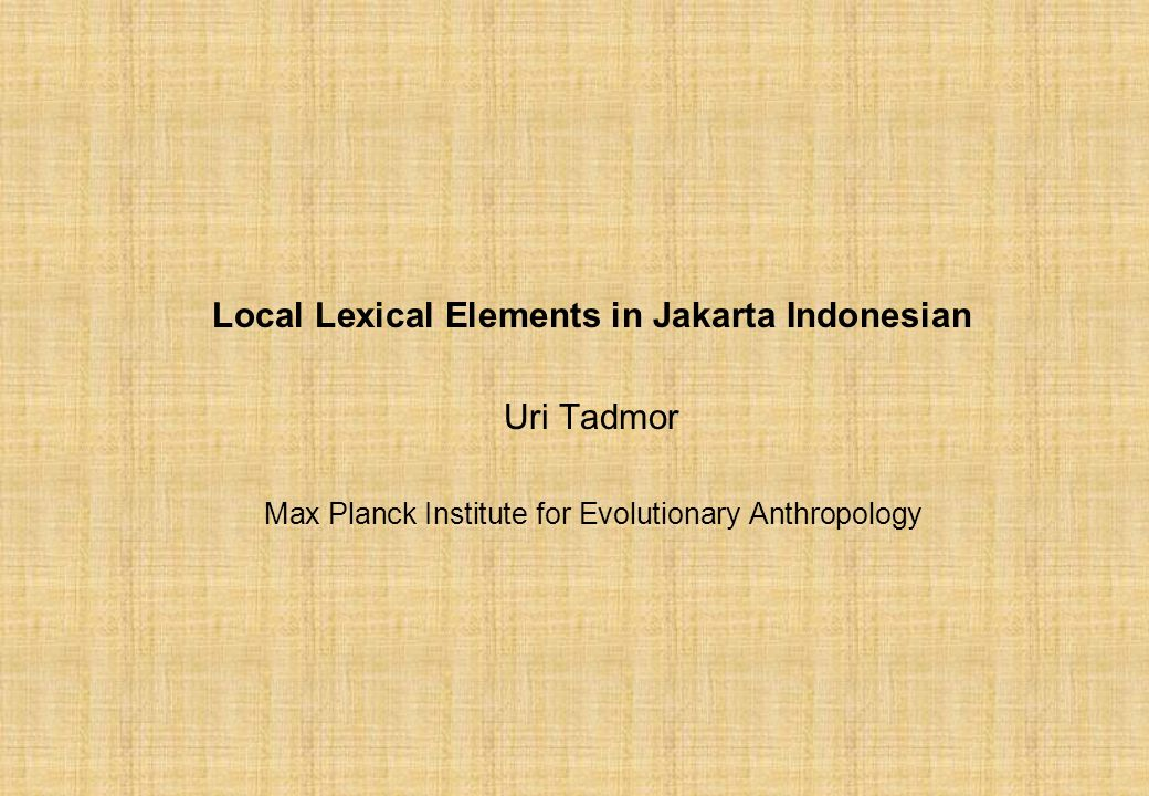 Local Lexical Elements in Jakarta Indonesian Uri Tadmor Max Planck Institute for Evolutionary Anthropology