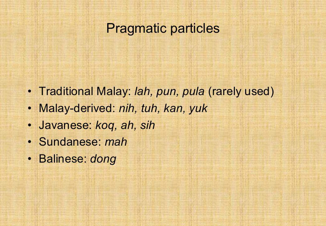Pragmatic particles Traditional Malay: lah, pun, pula (rarely used) Malay-derived: nih, tuh, kan, yuk Javanese: koq, ah, sih Sundanese: mah Balinese: dong