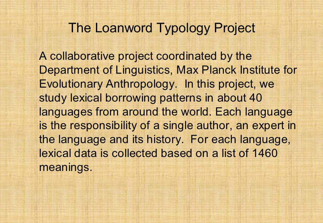The Loanword Typology Project A collaborative project coordinated by the Department of Linguistics, Max Planck Institute for Evolutionary Anthropology.