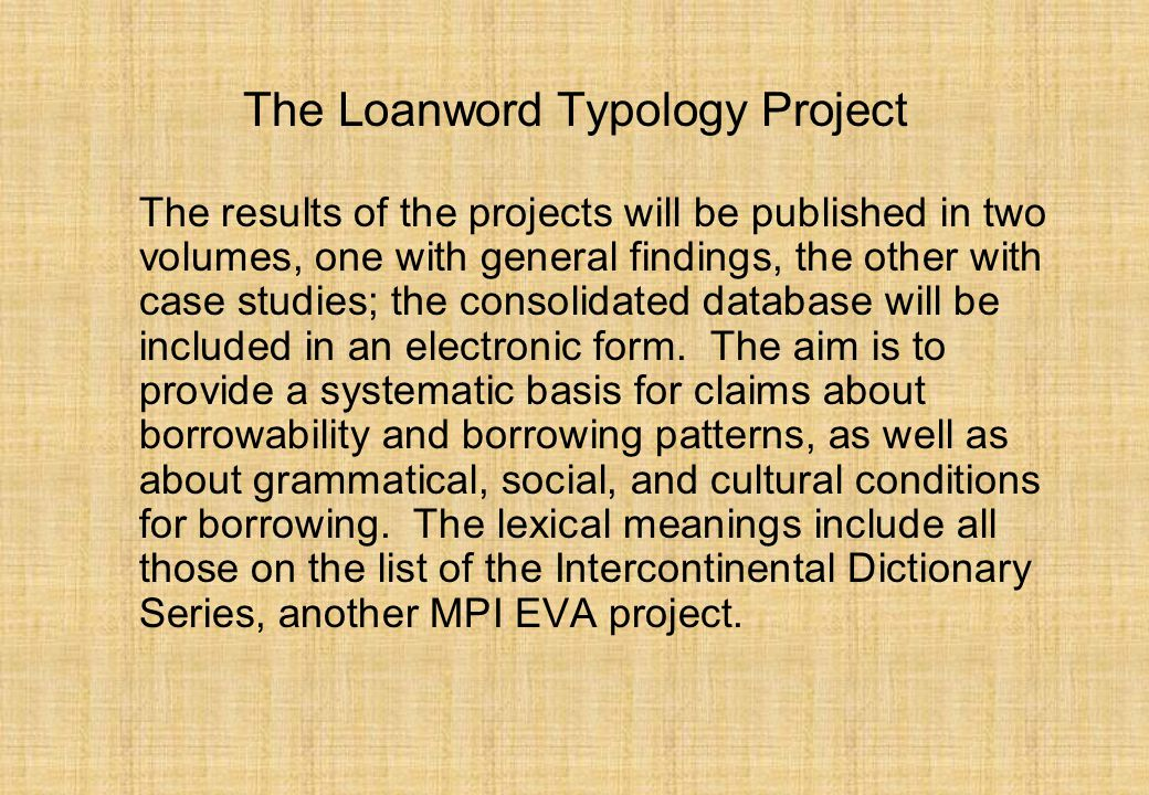 The Loanword Typology Project The results of the projects will be published in two volumes, one with general findings, the other with case studies; the consolidated database will be included in an electronic form.