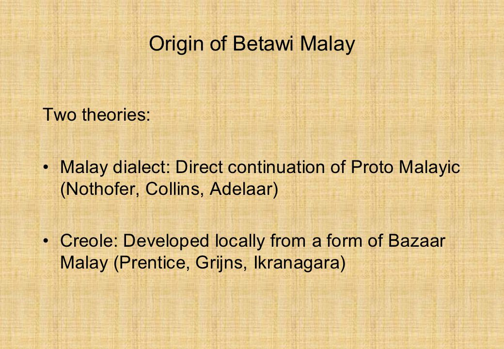 Origin of Betawi Malay Two theories: Malay dialect: Direct continuation of Proto Malayic (Nothofer, Collins, Adelaar) Creole: Developed locally from a form of Bazaar Malay (Prentice, Grijns, Ikranagara)