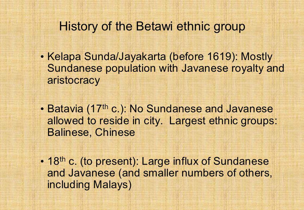 History of the Betawi ethnic group Kelapa Sunda/Jayakarta (before 1619): Mostly Sundanese population with Javanese royalty and aristocracy Batavia (17 th c.): No Sundanese and Javanese allowed to reside in city.