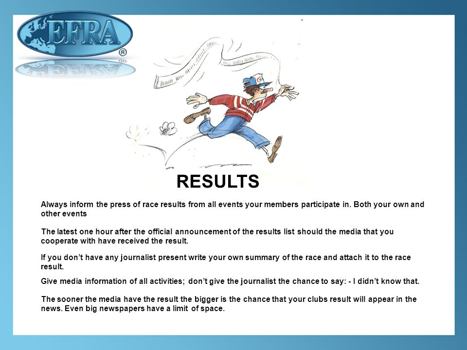RESULTS Always inform the press of race results from all events your members participate in.