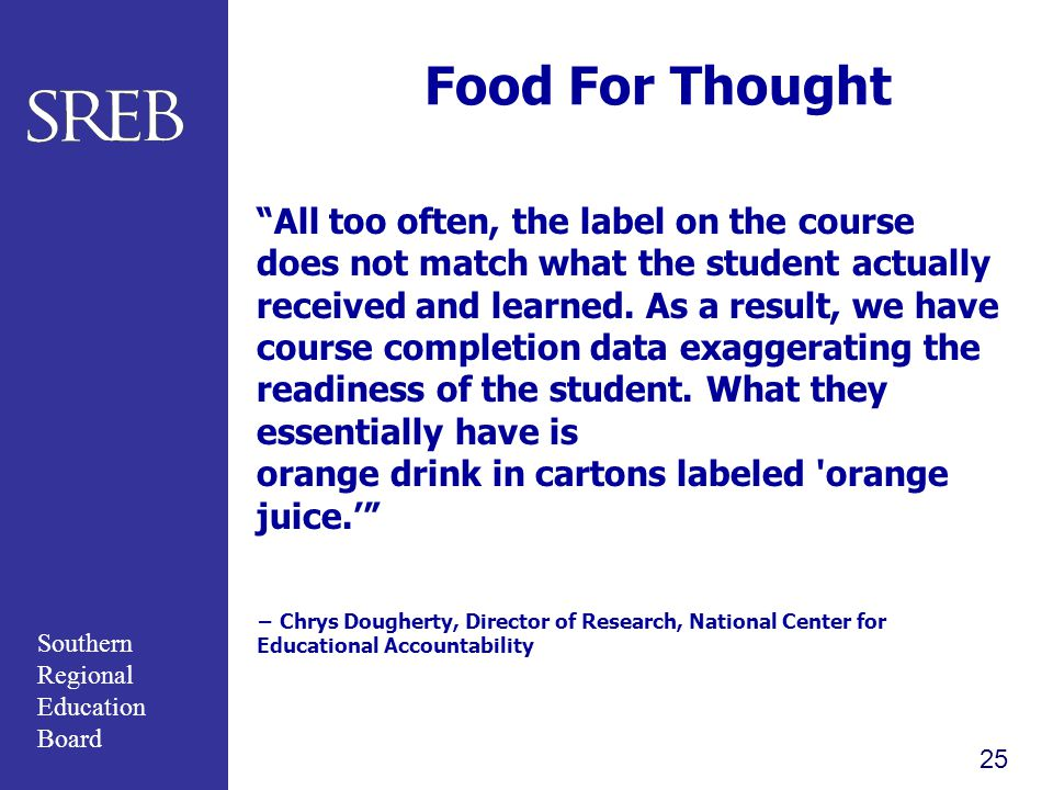 Southern Regional Education Board 25 Food For Thought All too often, the label on the course does not match what the student actually received and learned.