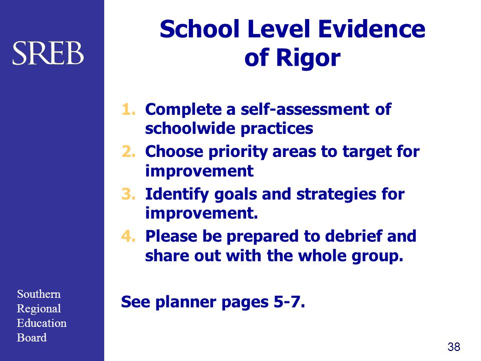 Southern Regional Education Board School Level Evidence of Rigor 1.Complete a self-assessment of schoolwide practices 2.Choose priority areas to target for improvement 3.Identify goals and strategies for improvement.