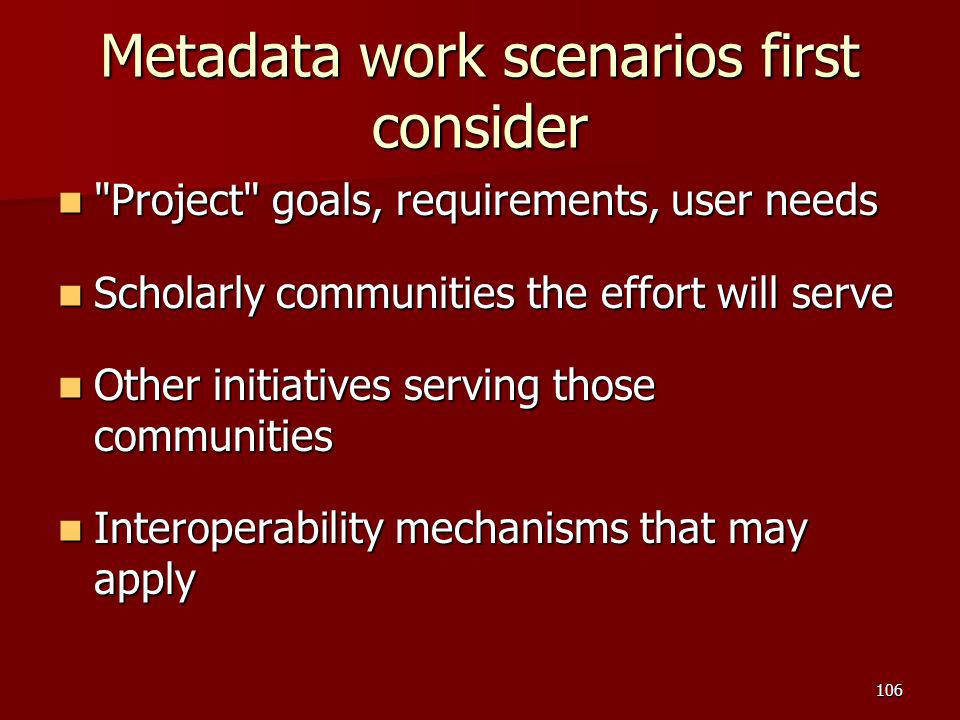 Metadata work scenarios first consider Project goals, requirements, user needs Project goals, requirements, user needs Scholarly communities the effort will serve Scholarly communities the effort will serve Other initiatives serving those communities Other initiatives serving those communities Interoperability mechanisms that may apply Interoperability mechanisms that may apply 106