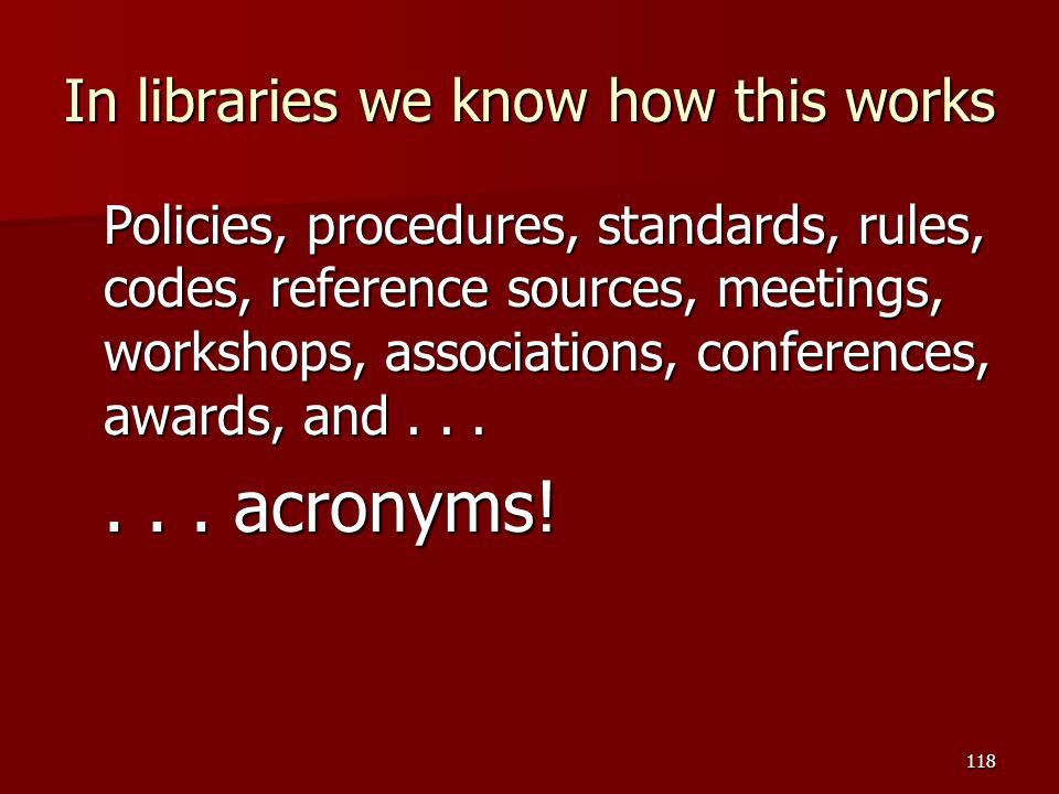 In libraries we know how this works Policies, procedures, standards, rules, codes, reference sources, meetings, workshops, associations, conferences,