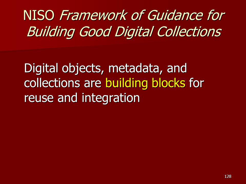 NISO Framework of Guidance for Building Good Digital Collections Digital objects, metadata, and collections are building blocks for reuse and integrat