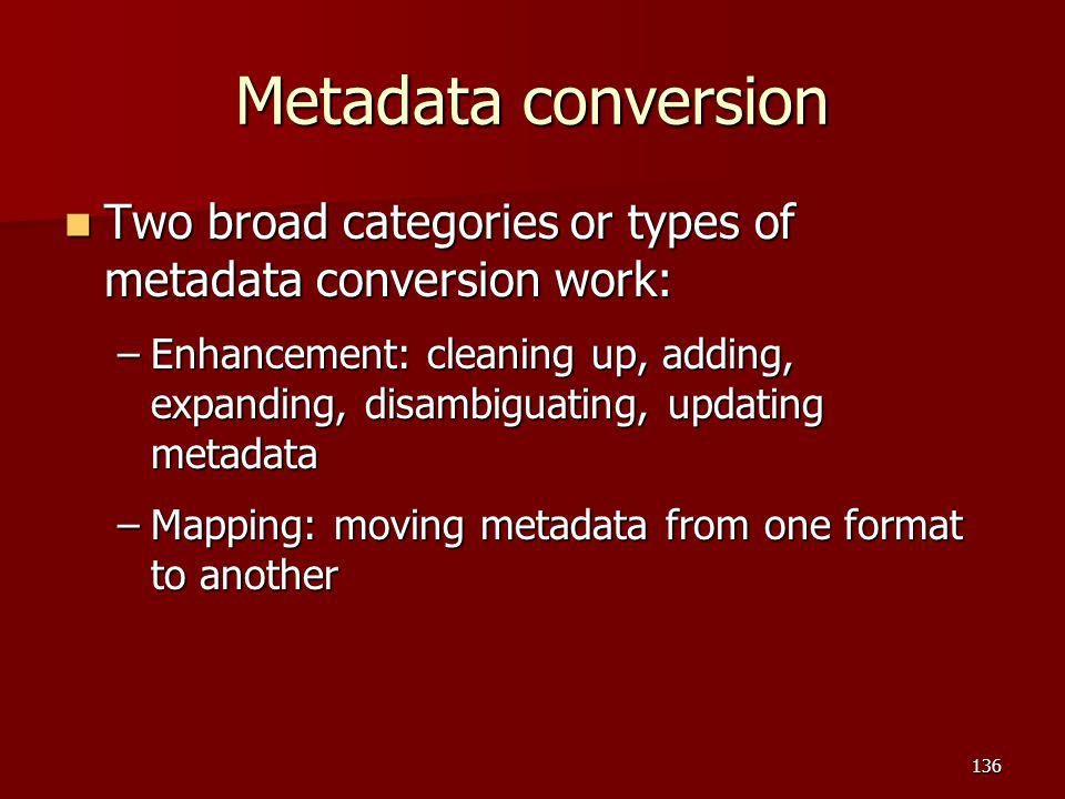 Metadata conversion Two broad categories or types of metadata conversion work: Two broad categories or types of metadata conversion work: –Enhancement