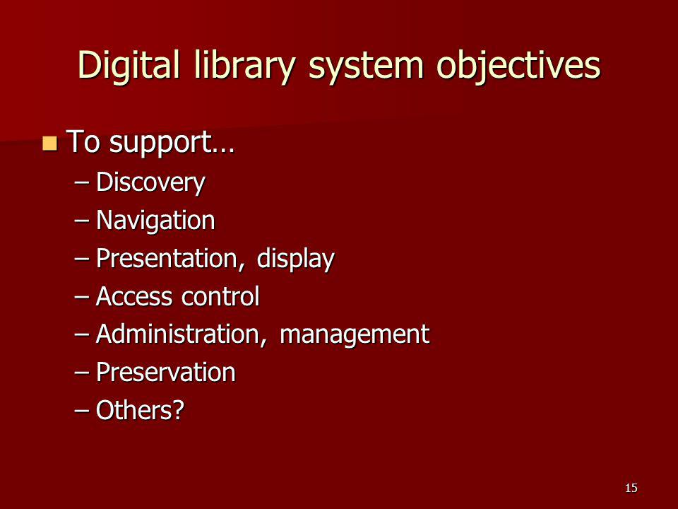 Digital library system objectives To support… To support… –Discovery –Navigation –Presentation, display –Access control –Administration, management –P