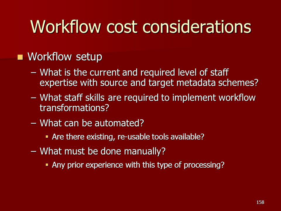 Workflow cost considerations Workflow setup Workflow setup –What is the current and required level of staff expertise with source and target metadata