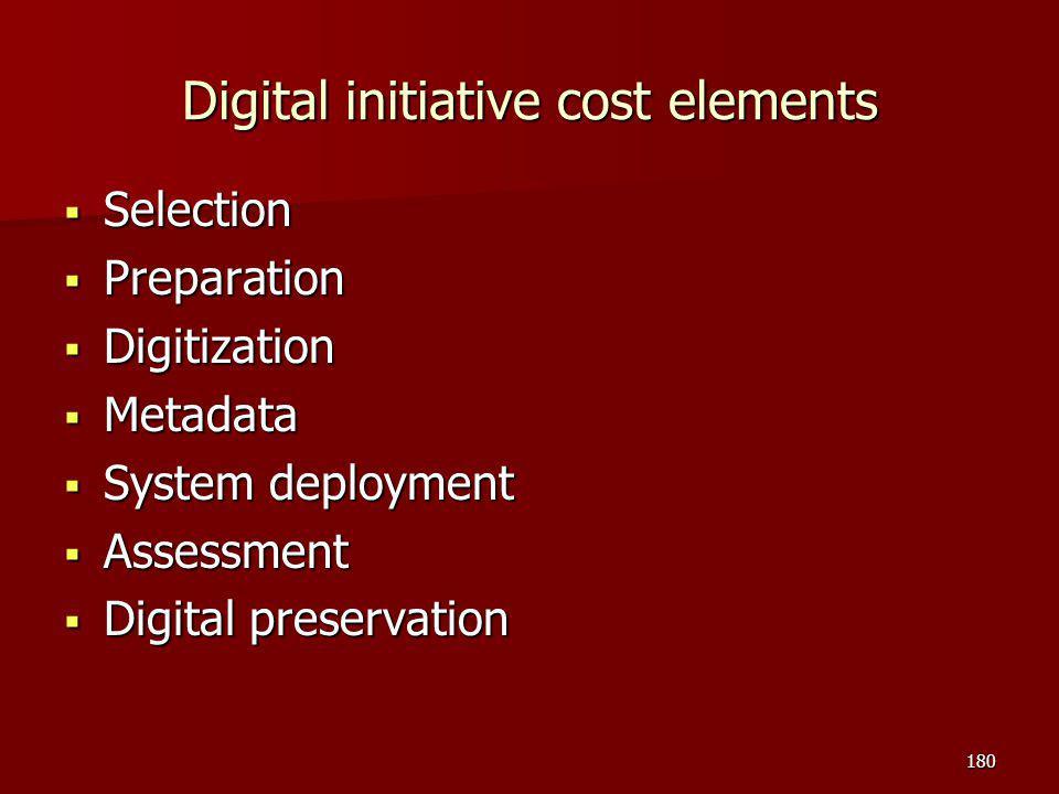 Digital initiative cost elements  Selection  Preparation  Digitization  Metadata  System deployment  Assessment  Digital preservation 180