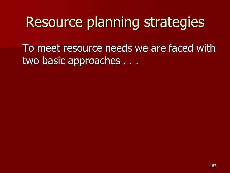 Resource planning strategies To meet resource needs we are faced with two basic approaches... 182