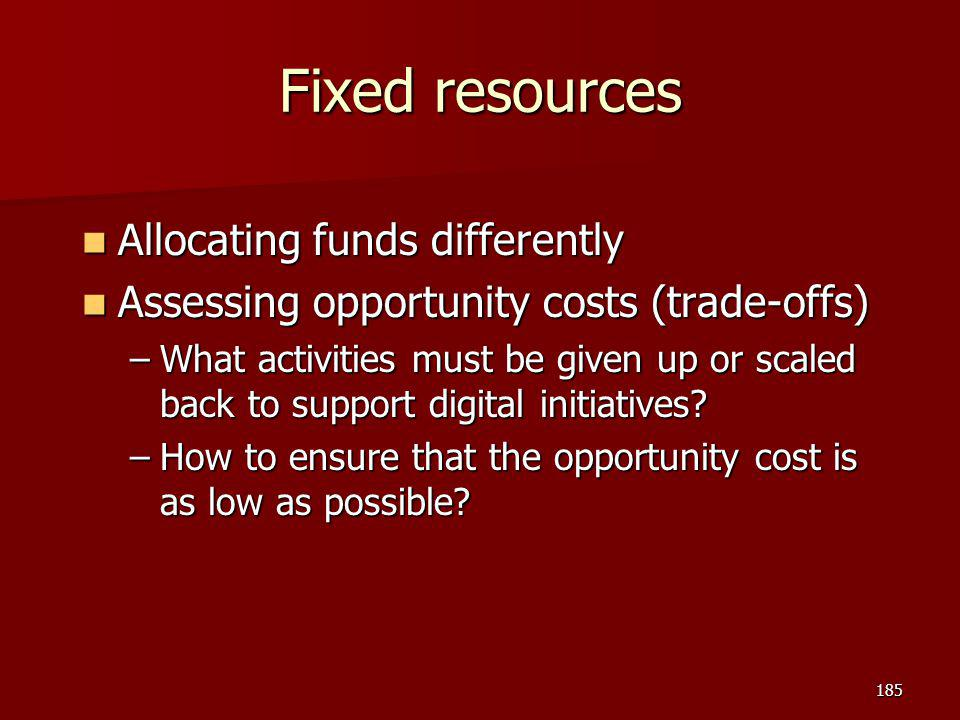 Fixed resources Allocating funds differently Allocating funds differently Assessing opportunity costs (trade-offs) Assessing opportunity costs (trade-